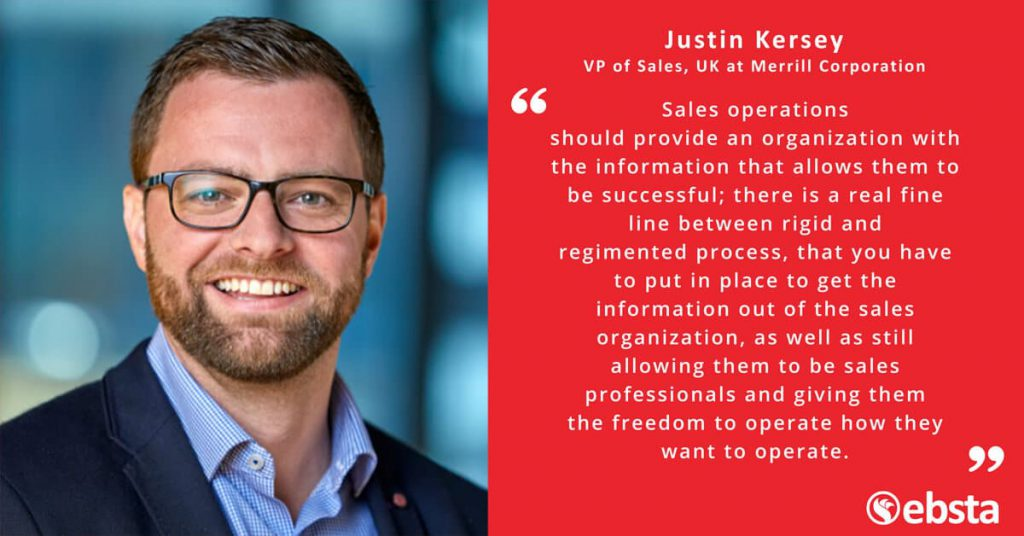 """Sales operations should provide an organization with the information that allows them to be successful; there is a real fine line between rigid and regimented process, that you have to put in place to get the information out of the sales organization, as well as still allowing them to be sales professionals and giving them the freedom to operate how they want to operate.""  -Justin Kersey"