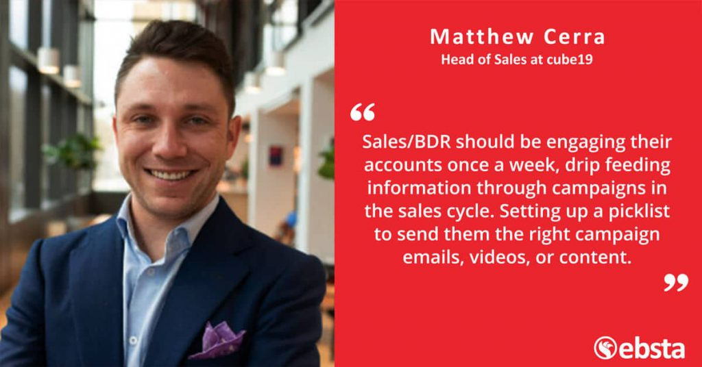 """Sales/BDR should be engaging their accounts once a week, drip feeding information through campaigns in the sales cycle. Setting up a picklist to send them the right campaign emails, videos or content"" -Matthew Cerra"