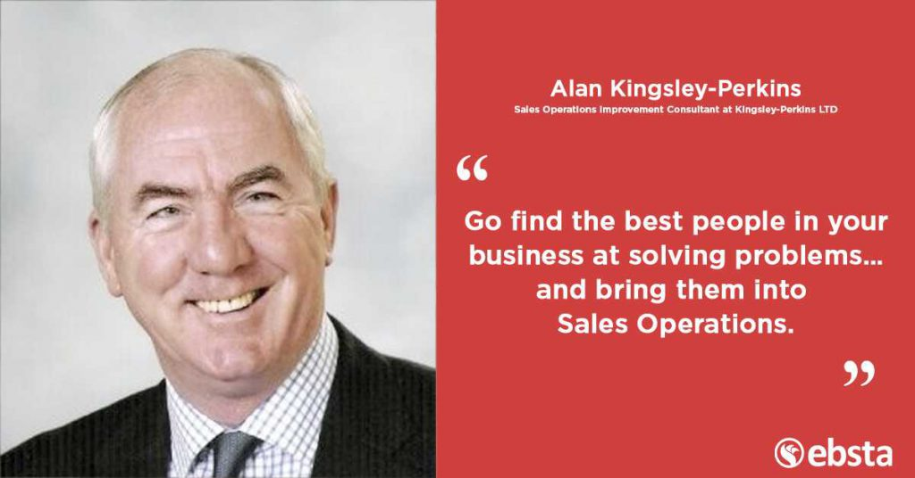 """""""Make sure the best people in your business at solving problems... and bring them into Sales Operations"""" -Alan Kingsley-Perkins"""