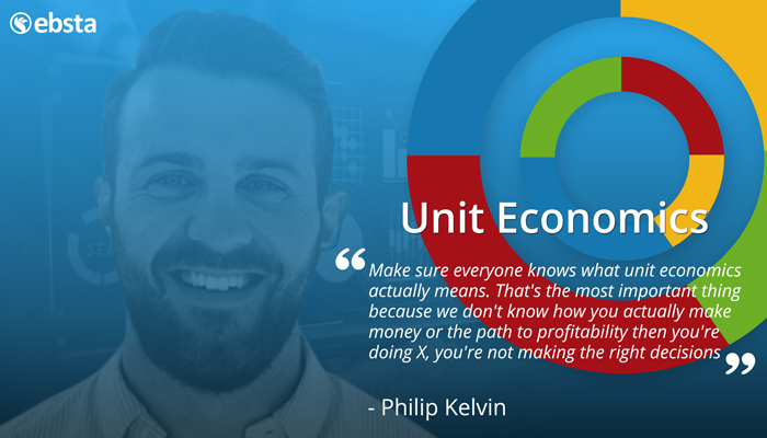 Make sure everyone knows what unit economics actually means. That's the most important thing because we don't know how you actually make money or the path to profitability then you're doing X, you're not making the right decisions.